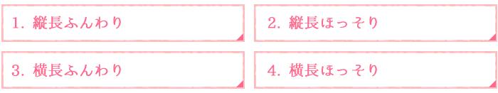 1. 縦長ふんわり2. 縦長ほっそり3. 横長ふんわり4. 横長ほっそり